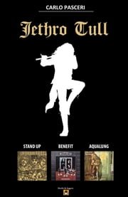 Jethro Tull - Stand Up, Benefit, Aqualung ebook by Carlo Pasceri