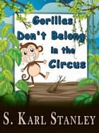 Gorillas Don't Belong in the Circus ebook by S. Karl Stanley