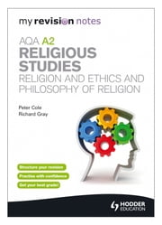 My Revision Notes: AQA A2 Religious Studies: Religion and Ethics and Philosophy of Religion ebook by Richard Gray,Peter Cole