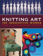 Knitting Art - 150 Innovative Works from 18 Contemporary Artists ebook by Karen Searle