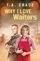 Why I Love Waiters ebook by T.A. Chase
