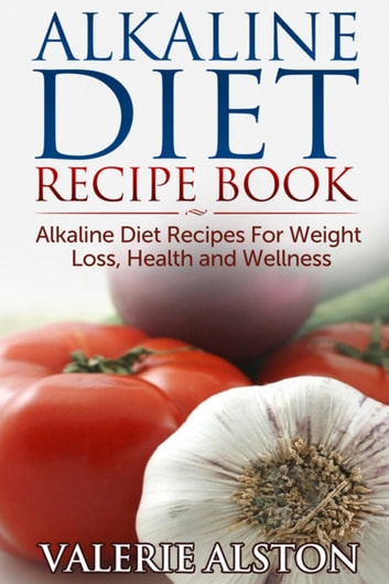 Alkaline Diet Recipe Book - Alkaline Diet Recipes For Weight Loss, Health and Wellness ebook by Valerie Alston