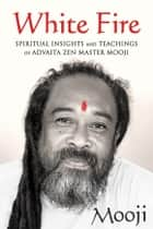 White Fire - Spiritual Insights and Teachings of Advaita Zen Master Mooji ebook by Mooji