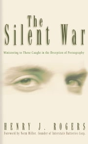 The Silent War - Ministering to Those Caught in the Deception of Pornography ebook by Henry J. Rogers