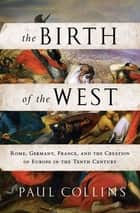 The Birth of the West - Rome, Germany, France, and the Creation of Europe in the Tenth Century ekitaplar by Paul Collins