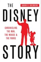 The Disney Story: Chronicling the Man, the Mouse, and the Parks ebook by Aaron Goldberg