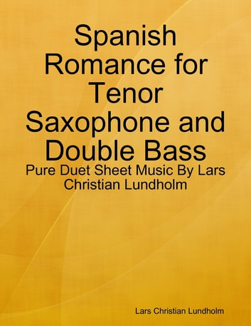 Spanish Romance for Tenor Saxophone and Double Bass - Pure Duet Sheet Music By Lars Christian Lundholm ebook by Lars Christian Lundholm