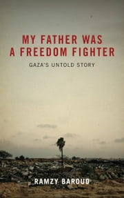 My Father Was a Freedom Fighter - Gaza's Untold Story ebook by Ramzy Baroud