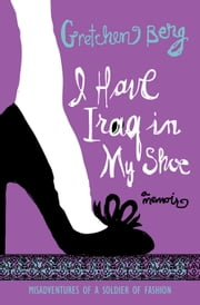 I Have Iraq in My Shoe - Misadventures of a Soldier of Fashion ebook by Gretchen Berg