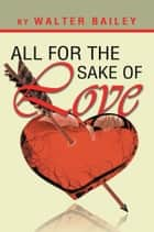 All For The Sake Of Love ebook by Walter Bailey