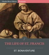The Life of St. Francis ebook by St. Bonaventure, E. Gurney Salter, Charles River Editors