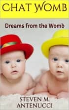 Chat Womb: Dreams from the Womb ebook by Steven M Antenucci