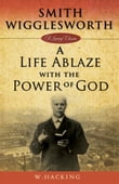 Smith Wigglesworth: A Life Ablaze