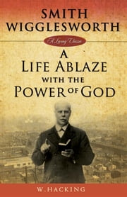 Smith Wigglesworth: A Life Ablaze ebook by Willie Hacking