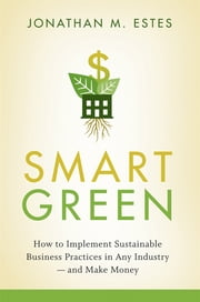 Smart Green - How to Implement Sustainable Business Practices in Any Industry - and Make Money ebook by Jonathan Estes