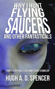 Why I Hunt Flying Saucers And Other Fantasticals ebook by Hugh A. D. Spencer