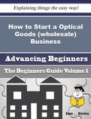 How to Start a Optical Goods (wholesale) Business (Beginners Guide) ebook by Maisha Wilkinson,Sam Enrico