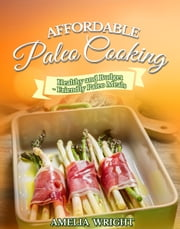 Affordable Paleo Cooking - Healthy and Budget-Friendly Paleo Meals ebook by Amelia Wright