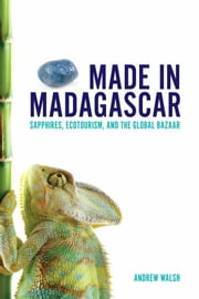 Made in Madagascar - Sapphires, Ecotourism, and the Global Bazaar ebook by Andrew Walsh