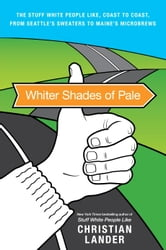 Whiter Shades of Pale - The Stuff White People Like, Coast to Coast, from Seattle's Sweaters to Maine's Microbrews ebook by Christian Lander