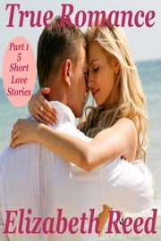 True Romance Part 1 - 5 Short Love Stories ebook by Elizabeth Reed