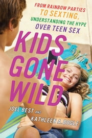 Kids Gone Wild - From Rainbow Parties to Sexting, Understanding the Hype Over Teen Sex ebook by Joel Best,Kathleen A. Bogle