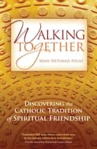 Walking Together - Discovering the Catholic Tradition of Spiritual Friendship ebook by Mary DeTurris Poust