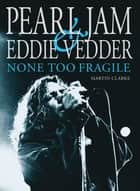 Pearl Jam & Eddie Vedder - None Too Fragile ebook by Martin Clarke