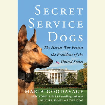 Secret Service Dogs - The Heroes Who Protect the President of the United States audiobook by Maria Goodavage