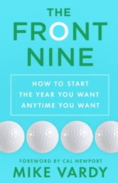 The Front Nine - How to Start the Year You Want Anytime You Want ebook by Mike Vardy