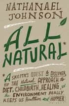 All Natural* ebook by Nathanael Johnson