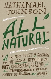 All Natural* - *A Skeptic's Quest to Discover If the Natural Approach to Diet, Childbirth, Healing, and the Environment Really Keeps Us Healthier and Happier ebook by Nathanael Johnson