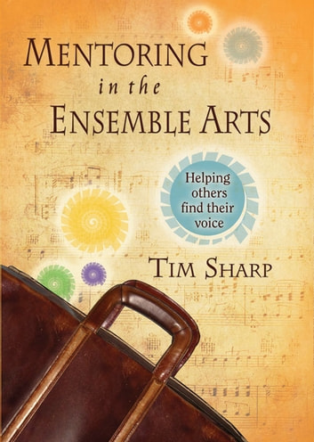 Mentoring in the Ensemble Arts - Helping Others Find Their Voice ebook by Dr. Timothy Sharp