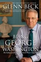 Being George Washington - The Indispensable Man, As You've Never Seen Him eBook by Glenn Beck