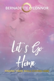 Let's Go Home - Finding There While Staying Here ebook by Bernadette O'Connor