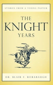The Knight Years - Stories from a Young Pastor ebook by Dr. Blair F. Rorabaugh
