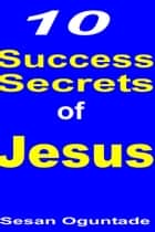 10 Success Secrets of Jesus ebook by Sesan Oguntade