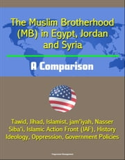 The Muslim Brotherhood (MB) in Egypt, Jordan and Syria: A Comparison - Tawid, Jihad, Islamist, jam'iyah, Nasser, Siba'i, Islamic Action Front (IAF), History, Ideology, Oppression, Government Policies ebook by Progressive Management