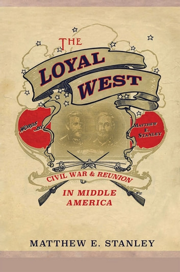 The Loyal West - Civil War and Reunion in Middle America ebook by Matthew E. Stanley