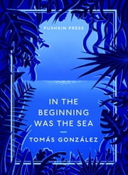 In the Beginning Was the Sea ebook by Tomas Gonzalez,Frank Wynne