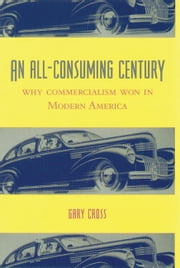 An All-Consuming Century - Why Commercialism Won in Modern America ebook by Gary Cross