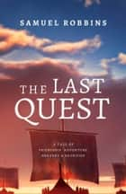 The Last Quest - A Tale of Friendship, Adventure, Bravery, & Sacrifice ebook by Samuel Robbins