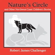 Nature's Circle - and Other Northwest Coast Children's Stories ebook by Robert James Challenger