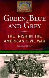 The Irish in the American Civil War: Green, Blue and Grey ebook by Cal McCarthy