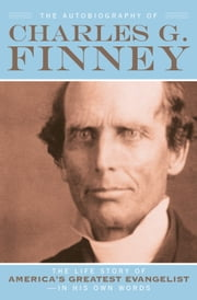 The Autobiography of Charles G. Finney - The Life Story of America's Greatest Evangelist--In His Own Words ebook by Charles G. Finney,Helen Wessel