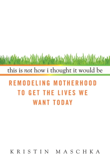 This Is Not How I Thought It Would Be - Remodeling Motherhood to Get the Lives We Want Today ebook by Kristin Maschka
