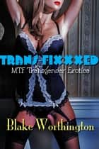 Transfixxxed: MTF Transgender Erotica ebook by Blake Worthington