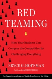 Red Teaming - How Your Business Can Conquer the Competition by Challenging Everything ebook by Bryce G. Hoffman