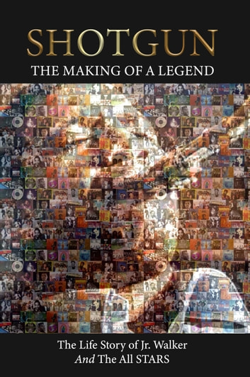Shotgun The Making of a Legend The life story of Jr Walker and the all Stars