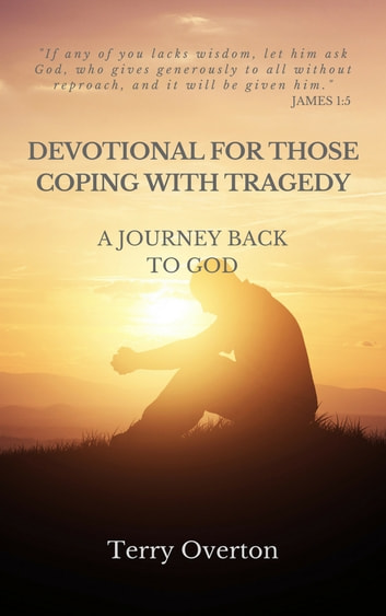 DEVOTIONAL FOR THOSE COPING WITH TRAGEDY - A Journey Back to God ebook by Terry Overton
